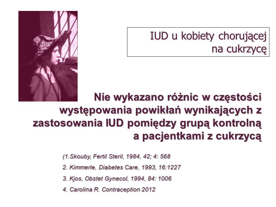 IUD u kobiety chorującej na cukrzycę Nie wykazano różnic w częstości występowania powikłań wynikających z zastosowania IUD pomiędzy grupą kontrolną a