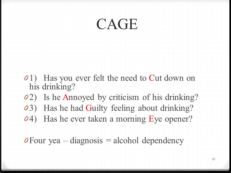 CAGE 0 1) Has you ever felt the need to Cut down on his drinking? 0 2) Is he Annoyed by criticism of his drinking? 0 3) Has he had Guilty feeling abou