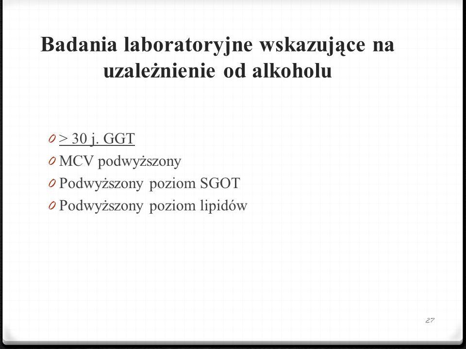 Badania laboratoryjne wskazujące na uzależnienie od alkoholu 0 > 30 j. GGT 0 MCV podwyższony 0 Podwyższony poziom SGOT 0 Podwyższony poziom lipidów 27