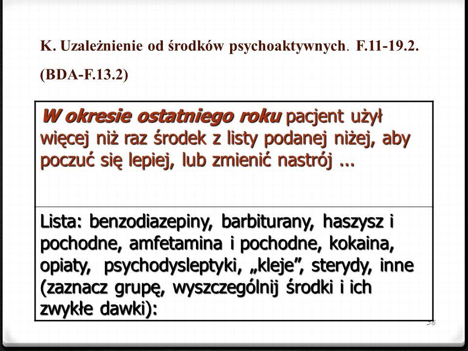 36 K. Uzależnienie od środków psychoaktywnych. F.11-19.2. (BDA-F.13.2) W okresie ostatniego roku pacjent użył więcej niż raz środek z listy podanej ni