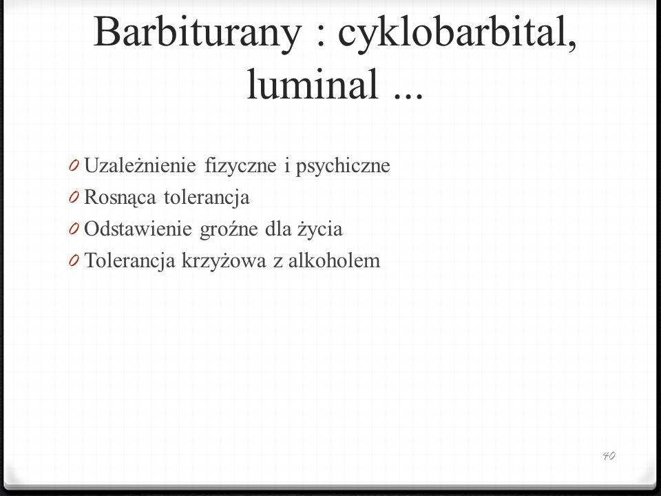 Barbiturany : cyklobarbital, luminal... 0 Uzależnienie fizyczne i psychiczne 0 Rosnąca tolerancja 0 Odstawienie groźne dla życia 0 Tolerancja krzyżowa