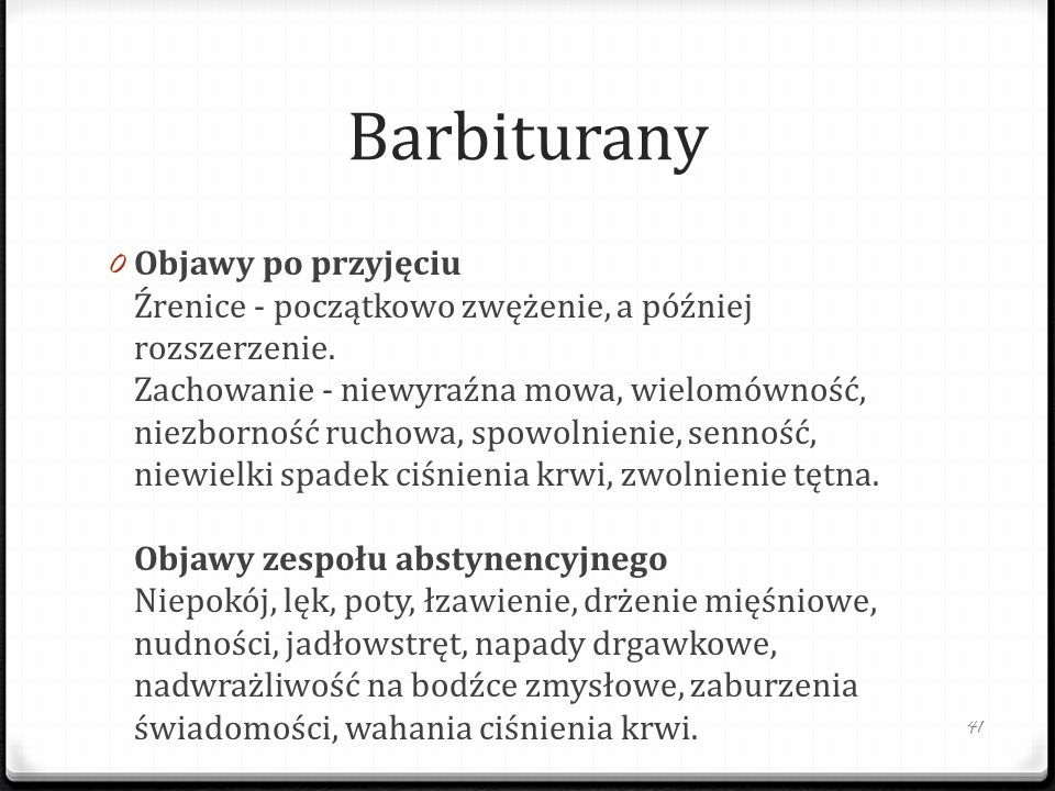 Barbiturany 0 Objawy po przyjęciu Źrenice - początkowo zwężenie, a później rozszerzenie. Zachowanie - niewyraźna mowa, wielomówność, niezborność rucho