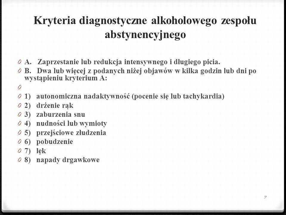 Kryteria diagnostyczne alkoholowego zespołu abstynencyjnego 0 A. Zaprzestanie lub redukcja intensywnego i długiego picia. 0 B. Dwa lub więcej z podany