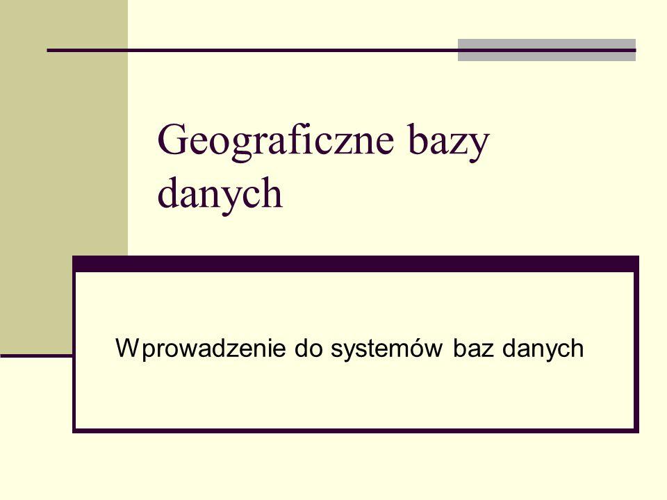 Geograficzne bazy danych Wprowadzenie do systemów baz danych