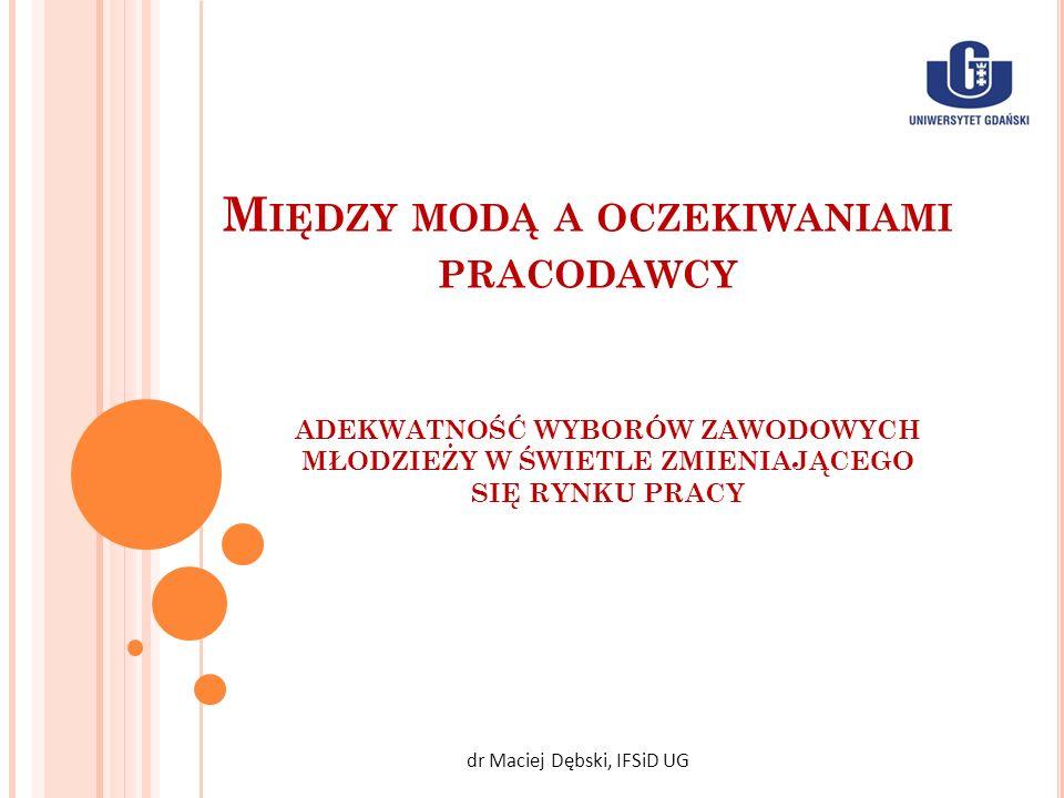 M IĘDZY MODĄ A OCZEKIWANIAMI PRACODAWCY dr Maciej Dębski, IFSiD UG ADEKWATNOŚĆ WYBORÓW ZAWODOWYCH MŁODZIEŻY W ŚWIETLE ZMIENIAJĄCEGO SIĘ RYNKU PRACY