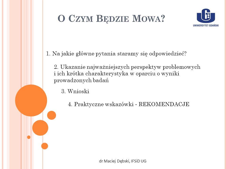 O C ZYM B ĘDZIE M OWA ? dr Maciej Dębski, IFSiD UG 2. Ukazanie najważniejszych perspektyw problemowych i ich krótka charakterystyka w oparciu o wyniki