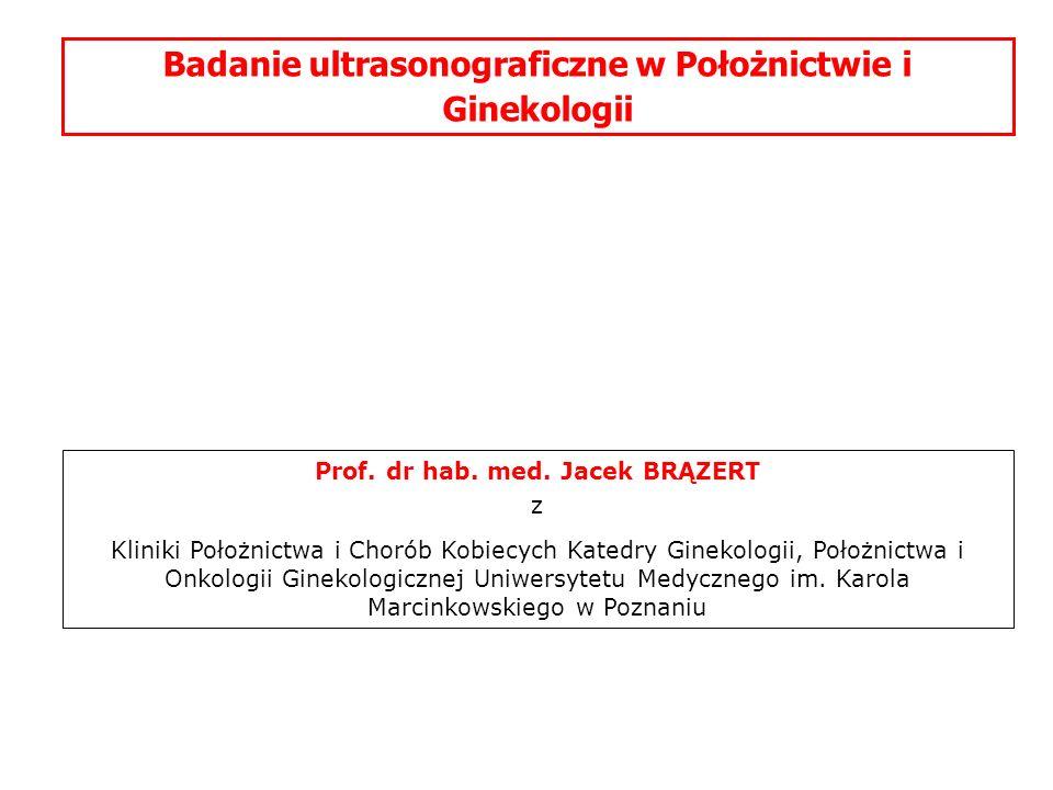 Badanie ultrasonograficzne w Położnictwie i Ginekologii Prof. dr hab. med. Jacek BRĄZERT z Kliniki Położnictwa i Chorób Kobiecych Katedry Ginekologii,