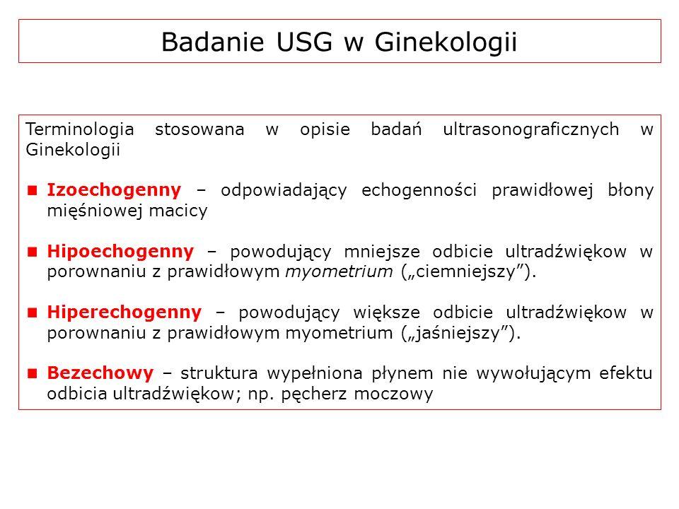 Terminologia stosowana w opisie badań ultrasonograficznych w Ginekologii Izoechogenny – odpowiadający echogenności prawidłowej błony mięśniowej macicy