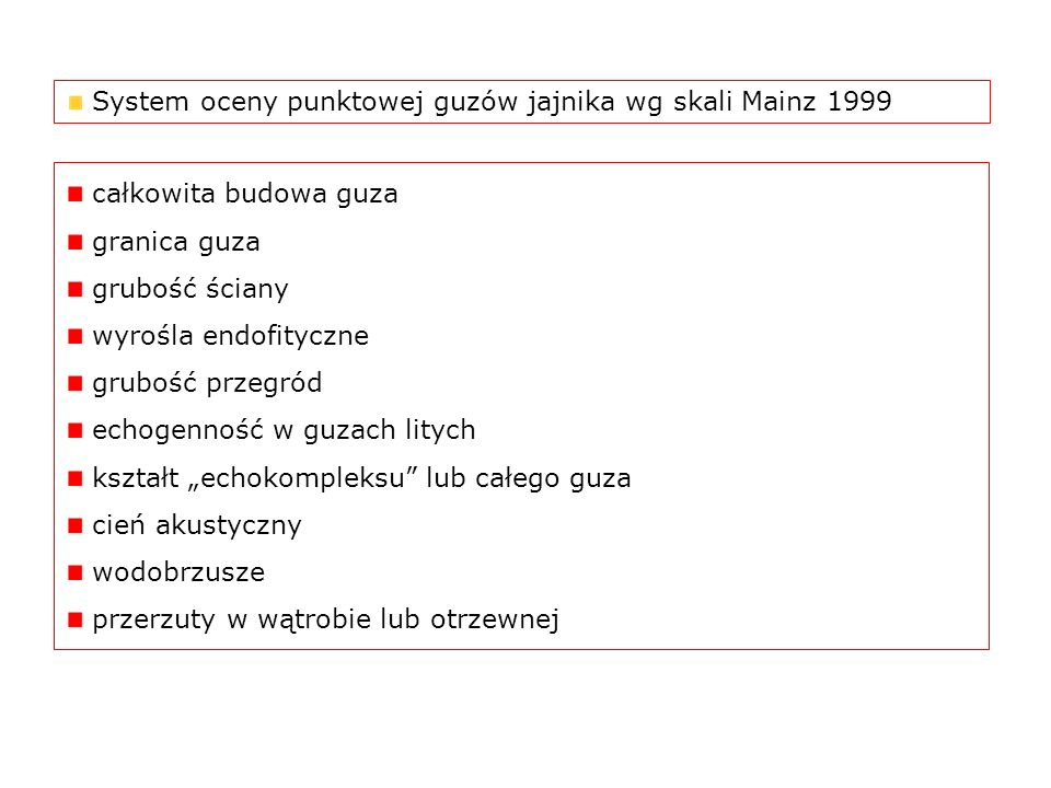 System oceny punktowej guzów jajnika wg skali Mainz 1999 całkowita budowa guza granica guza grubość ściany wyrośla endofityczne grubość przegród echog