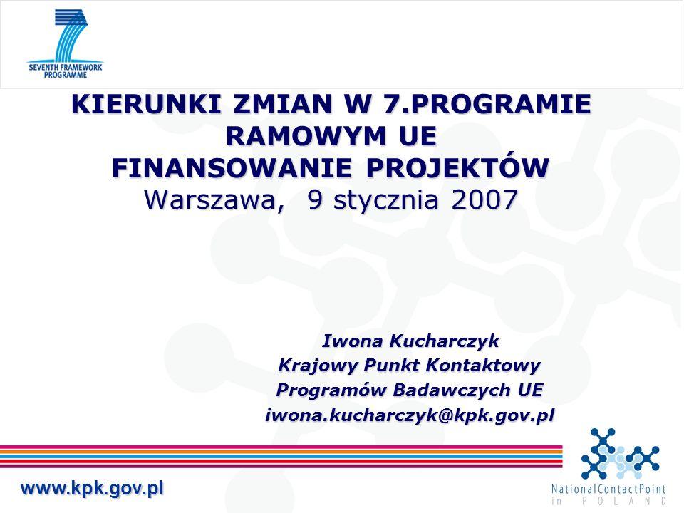 www.kpk.gov.pl KIERUNKI ZMIAN W 7.PROGRAMIE RAMOWYM UE FINANSOWANIE PROJEKTÓW Warszawa, 9 stycznia 2007 Iwona Kucharczyk Iwona Kucharczyk Krajowy Punk