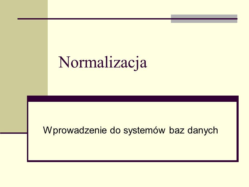 Normalizacja Normalizacja jest metodą projektowania bazy danych na podstawie analizy istniejącego zbioru danych Metoda stosowana głównie w organizacjach, które przed wprowadzeniem bazy danych gromadziły dane w innej formie – np.