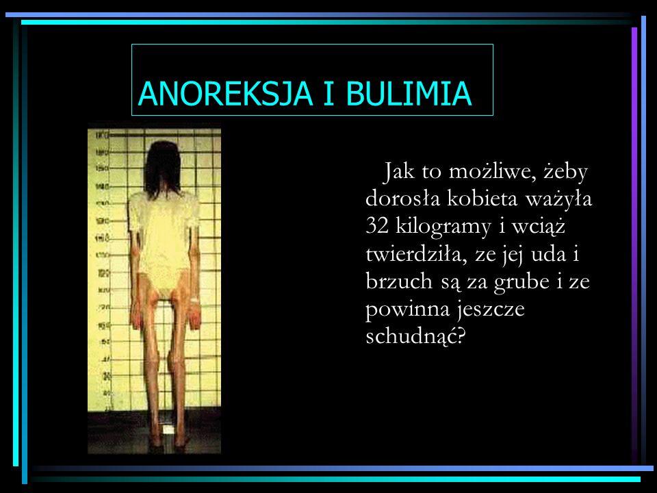 ANOREKSJA I BULIMIA Jak to możliwe, żeby dorosła kobieta ważyła 32 kilogramy i wciąż twierdziła, ze jej uda i brzuch są za grube i ze powinna jeszcze