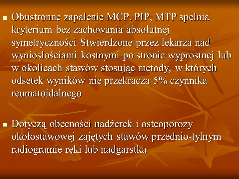 Obustronne zapalenie MCP, PIP, MTP spełnia kryterium bez zachowania absolutnej symetryczności Stwierdzone przez lekarza nad wyniosłościami kostnymi po