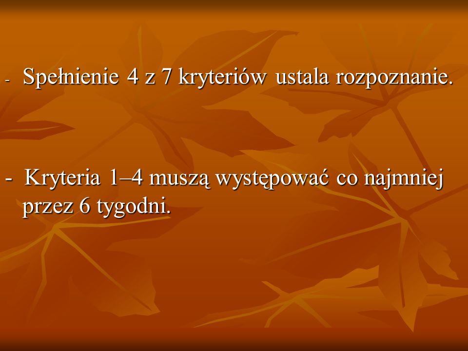 - Spełnienie 4 z 7 kryteriów ustala rozpoznanie. - Kryteria 1–4 muszą występować co najmniej przez 6 tygodni.