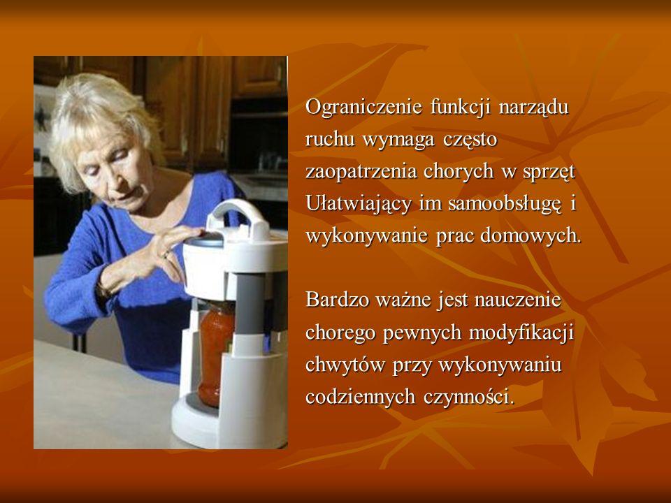 Ograniczenie funkcji narządu ruchu wymaga często zaopatrzenia chorych w sprzęt Ułatwiający im samoobsługę i wykonywanie prac domowych. Bardzo ważne je