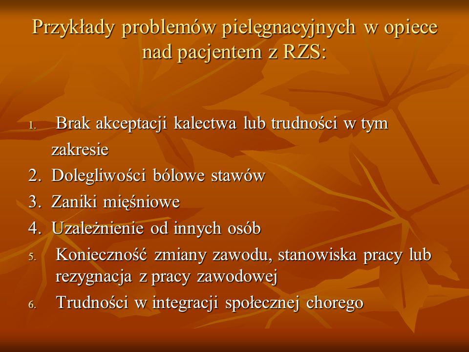 Przykłady problemów pielęgnacyjnych w opiece nad pacjentem z RZS: 1. Brak akceptacji kalectwa lub trudności w tym zakresie zakresie 2. Dolegliwości bó