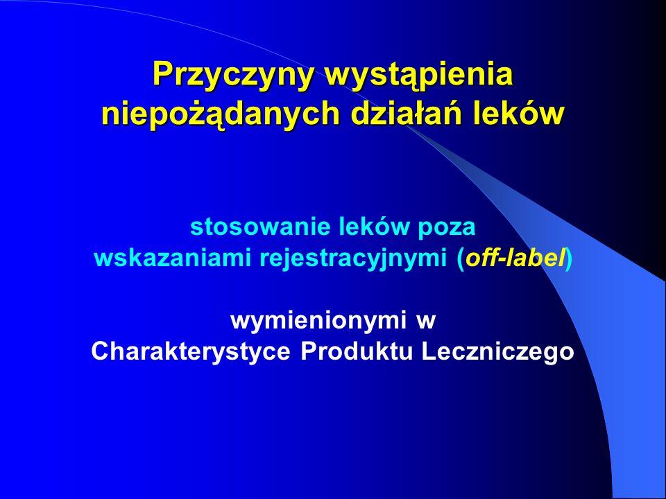 Przyczyny wystąpienia niepożądanych działań leków stosowanie leków poza wskazaniami rejestracyjnymi (off-label) wymienionymi w Charakterystyce Produkt