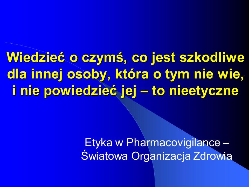 Wiedzieć o czymś, co jest szkodliwe dla innej osoby, która o tym nie wie, i nie powiedzieć jej – to nieetyczne Etyka w Pharmacovigilance – Światowa Or