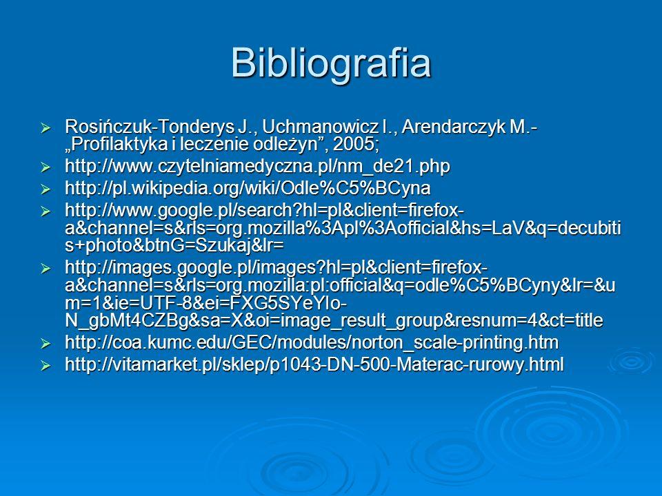 Bibliografia Rosińczuk-Tonderys J., Uchmanowicz I., Arendarczyk M.- Profilaktyka i leczenie odleżyn, 2005; Rosińczuk-Tonderys J., Uchmanowicz I., Aren