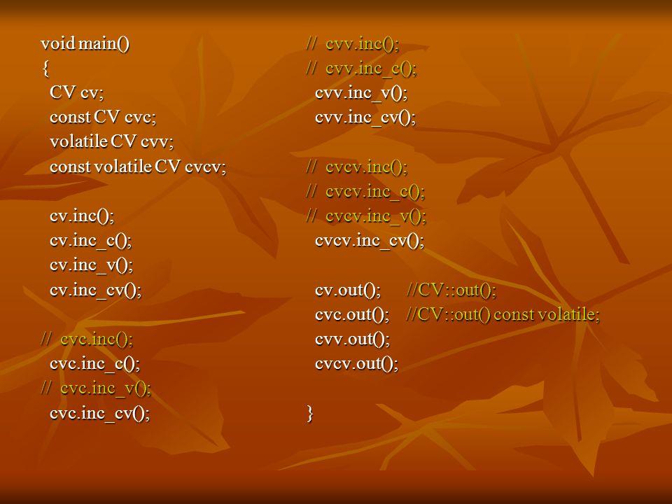 void main() { CV cv; CV cv; const CV cvc; const CV cvc; volatile CV cvv; volatile CV cvv; const volatile CV cvcv; const volatile CV cvcv; cv.inc(); cv.inc(); cv.inc_c(); cv.inc_c(); cv.inc_v(); cv.inc_v(); cv.inc_cv(); cv.inc_cv(); // cvc.inc(); cvc.inc_c(); cvc.inc_c(); // cvc.inc_v(); cvc.inc_cv(); cvc.inc_cv(); // cvv.inc(); // cvv.inc_c(); cvv.inc_v(); cvv.inc_v(); cvv.inc_cv(); cvv.inc_cv(); // cvcv.inc(); // cvcv.inc_c(); // cvcv.inc_v(); cvcv.inc_cv(); cvcv.inc_cv(); cv.out(); //CV::out(); cv.out(); //CV::out(); cvc.out(); //CV::out() const volatile; cvc.out(); //CV::out() const volatile; cvv.out(); cvv.out(); cvcv.out(); cvcv.out();}