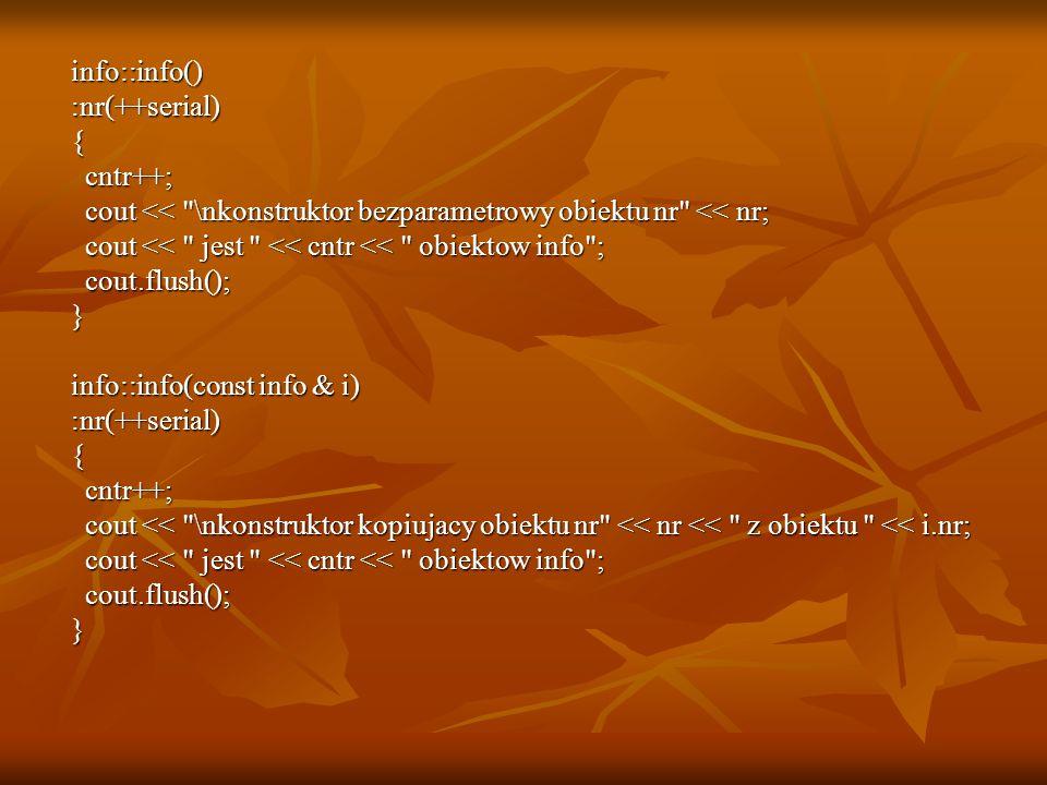 info::info() info::info() :nr(++serial) :nr(++serial) { cntr++; cntr++; cout << \nkonstruktor bezparametrowy obiektu nr << nr; cout << \nkonstruktor bezparametrowy obiektu nr << nr; cout << jest << cntr << obiektow info ; cout << jest << cntr << obiektow info ; cout.flush(); cout.flush(); } info::info(const info & i) info::info(const info & i) :nr(++serial) :nr(++serial) { cntr++; cntr++; cout << \nkonstruktor kopiujacy obiektu nr << nr << z obiektu << i.nr; cout << \nkonstruktor kopiujacy obiektu nr << nr << z obiektu << i.nr; cout << jest << cntr << obiektow info ; cout << jest << cntr << obiektow info ; cout.flush(); cout.flush(); }