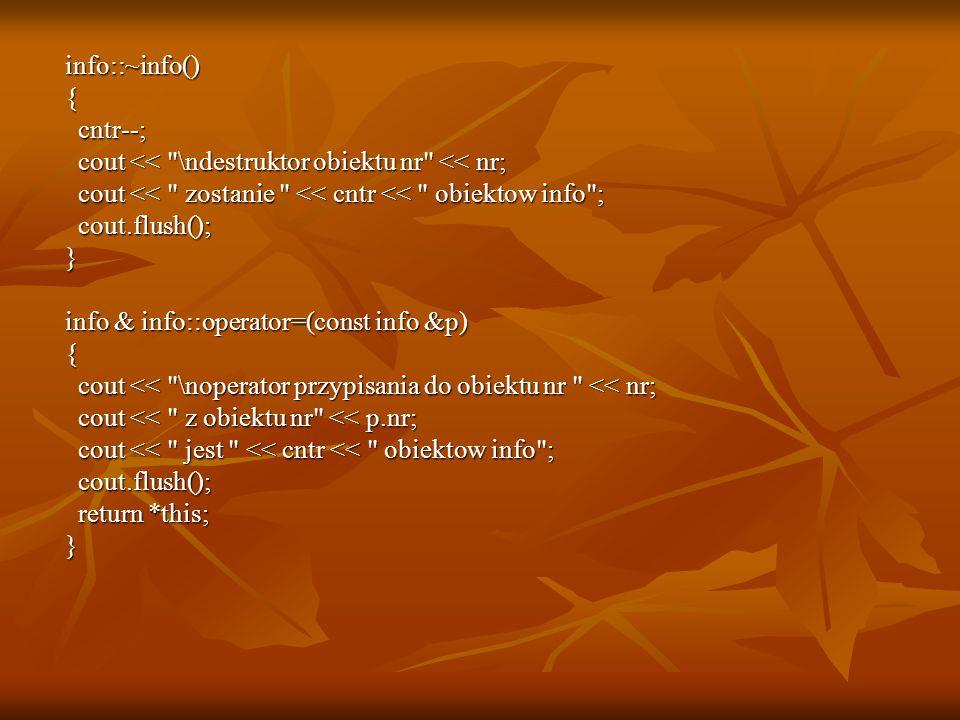info::~info() info::~info() { cntr--; cntr--; cout << \ndestruktor obiektu nr << nr; cout << \ndestruktor obiektu nr << nr; cout << zostanie << cntr << obiektow info ; cout << zostanie << cntr << obiektow info ; cout.flush(); cout.flush(); } info & info::operator=(const info &p) info & info::operator=(const info &p) { cout << \noperator przypisania do obiektu nr << nr; cout << \noperator przypisania do obiektu nr << nr; cout << z obiektu nr << p.nr; cout << z obiektu nr << p.nr; cout << jest << cntr << obiektow info ; cout << jest << cntr << obiektow info ; cout.flush(); cout.flush(); return *this; return *this; }