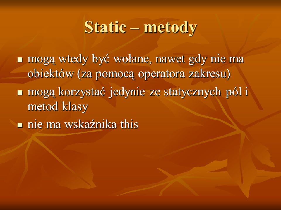 Static – metody mogą wtedy być wołane, nawet gdy nie ma obiektów (za pomocą operatora zakresu) mogą wtedy być wołane, nawet gdy nie ma obiektów (za pomocą operatora zakresu) mogą korzystać jedynie ze statycznych pól i metod klasy mogą korzystać jedynie ze statycznych pól i metod klasy nie ma wskaźnika this nie ma wskaźnika this