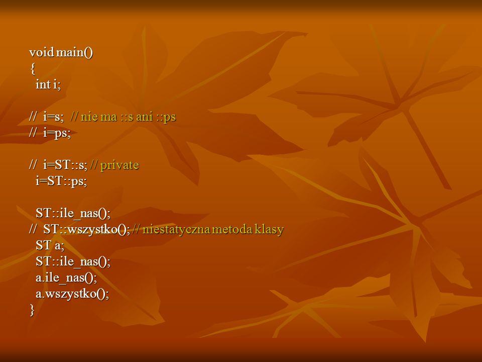 void main() { int i; int i; // i=s; // nie ma ::s ani ::ps // i=ps; // i=ST::s; // private i=ST::ps; i=ST::ps; ST::ile_nas(); ST::ile_nas(); // ST::wszystko(); // niestatyczna metoda klasy ST a; ST a; ST::ile_nas(); ST::ile_nas(); a.ile_nas(); a.ile_nas(); a.wszystko(); a.wszystko();}
