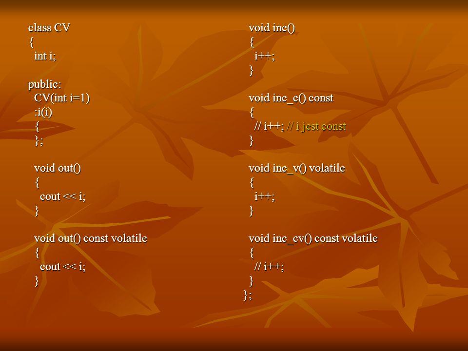 class CV { int i; int i;public: CV(int i=1) CV(int i=1) :i(i) :i(i) { }; }; void out() void out() { cout << i; cout << i; } void out() const volatile void out() const volatile { cout << i; cout << i; } void inc() void inc() { i++; i++; } void inc_c() const void inc_c() const { // i++; // i jest const // i++; // i jest const } void inc_v() volatile void inc_v() volatile { i++; i++; } void inc_cv() const volatile void inc_cv() const volatile { // i++; // i++; }};
