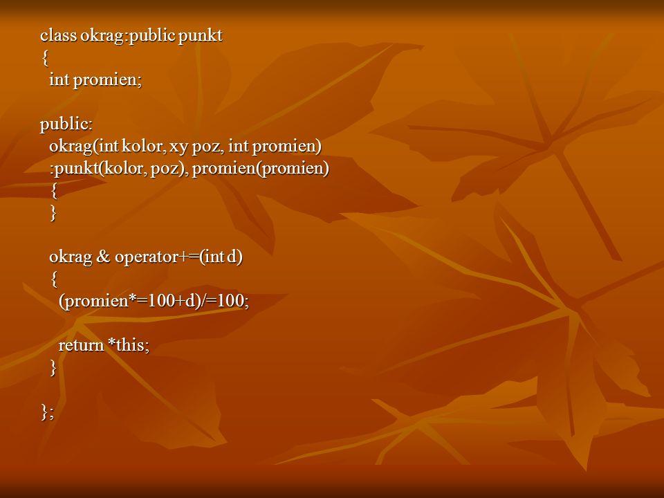 class okrag:public punkt { int promien; int promien;public: okrag(int kolor, xy poz, int promien) okrag(int kolor, xy poz, int promien) :punkt(kolor, poz), promien(promien) :punkt(kolor, poz), promien(promien) { } okrag & operator+=(int d) okrag & operator+=(int d) { (promien*=100+d)/=100; (promien*=100+d)/=100; return *this; return *this; }};