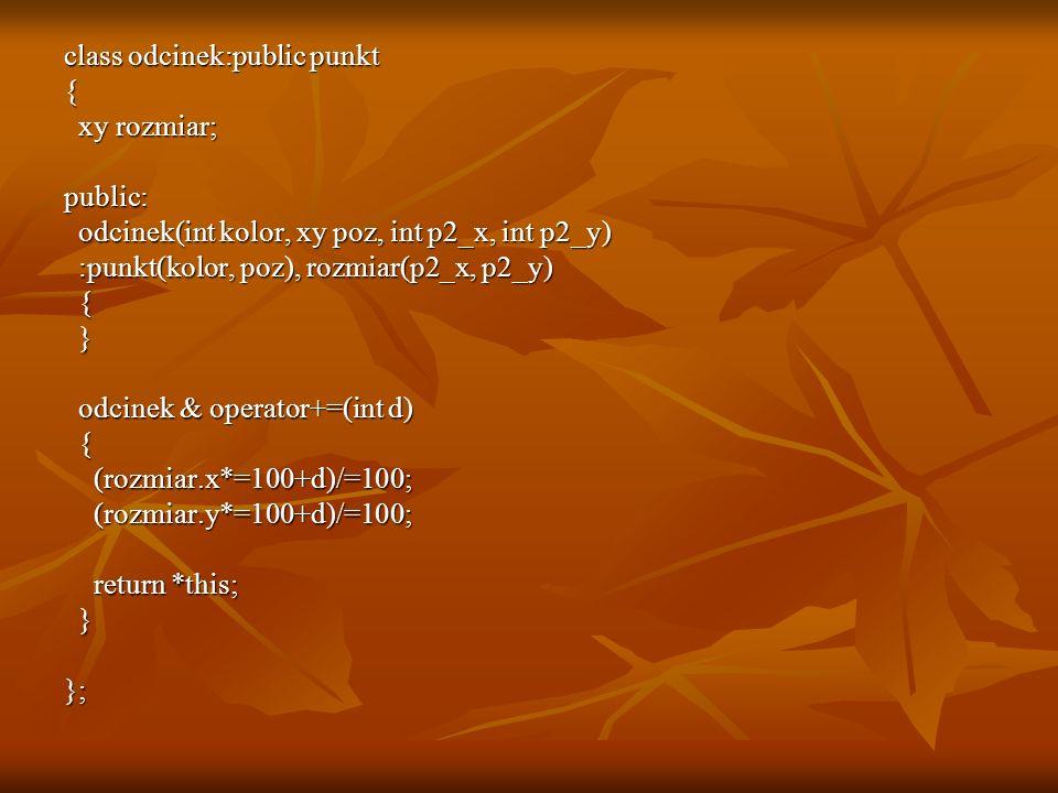 class odcinek:public punkt { xy rozmiar; xy rozmiar;public: odcinek(int kolor, xy poz, int p2_x, int p2_y) odcinek(int kolor, xy poz, int p2_x, int p2_y) :punkt(kolor, poz), rozmiar(p2_x, p2_y) :punkt(kolor, poz), rozmiar(p2_x, p2_y) { } odcinek & operator+=(int d) odcinek & operator+=(int d) { (rozmiar.x*=100+d)/=100; (rozmiar.x*=100+d)/=100; (rozmiar.y*=100+d)/=100; (rozmiar.y*=100+d)/=100; return *this; return *this; }};