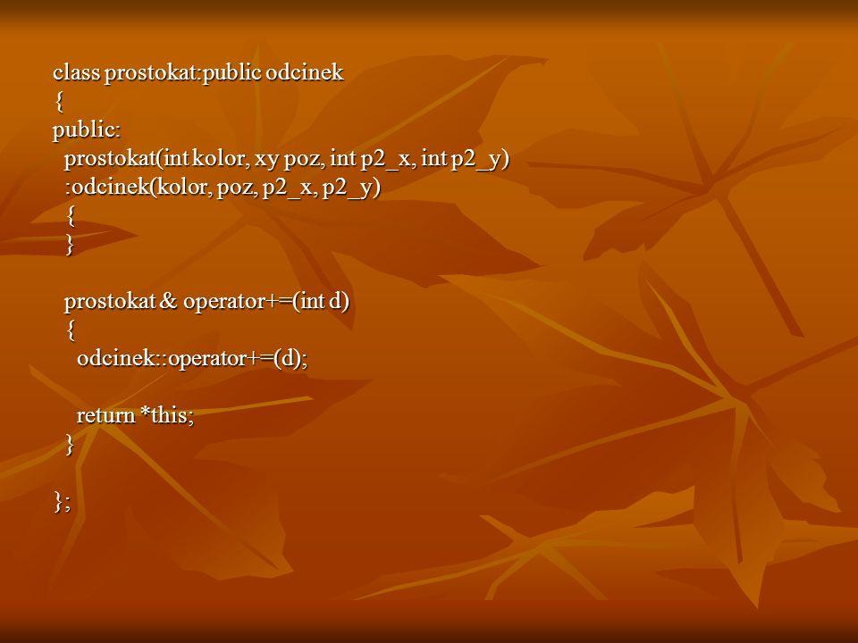 class prostokat:public odcinek {public: prostokat(int kolor, xy poz, int p2_x, int p2_y) prostokat(int kolor, xy poz, int p2_x, int p2_y) :odcinek(kolor, poz, p2_x, p2_y) :odcinek(kolor, poz, p2_x, p2_y) { } prostokat & operator+=(int d) prostokat & operator+=(int d) { odcinek::operator+=(d); odcinek::operator+=(d); return *this; return *this; }};