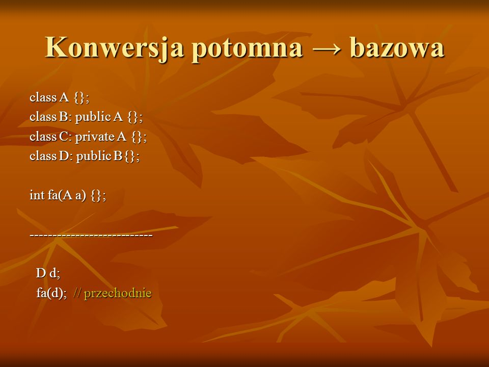 Konwersja potomna bazowa class A {}; class B: public A {}; class C: private A {}; class D: public B{}; int fa(A a) {}; --------------------------- D d; D d; fa(d); // przechodnie fa(d); // przechodnie