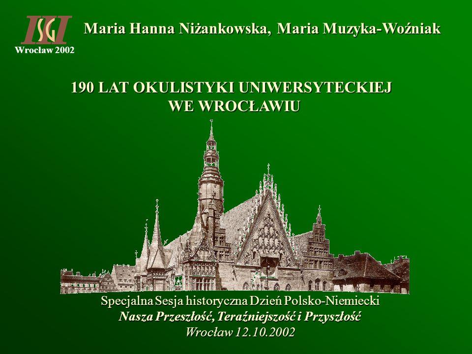 Wrocław 2002 Maria Hanna Niżankowska, Maria Muzyka-Woźniak 190 LAT OKULISTYKI UNIWERSYTECKIEJ WE WROCŁAWIU Specjalna Sesja historyczna Dzień Polsko-Ni