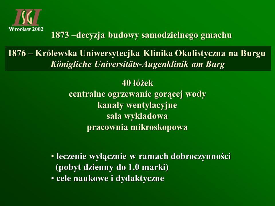 Wrocław 2002 1873 –decyzja budowy samodzielnego gmachu 1876 – Królewska Uniwersytecjka Klinika Okulistyczna na Burgu Königliche Universitäts-Augenklin