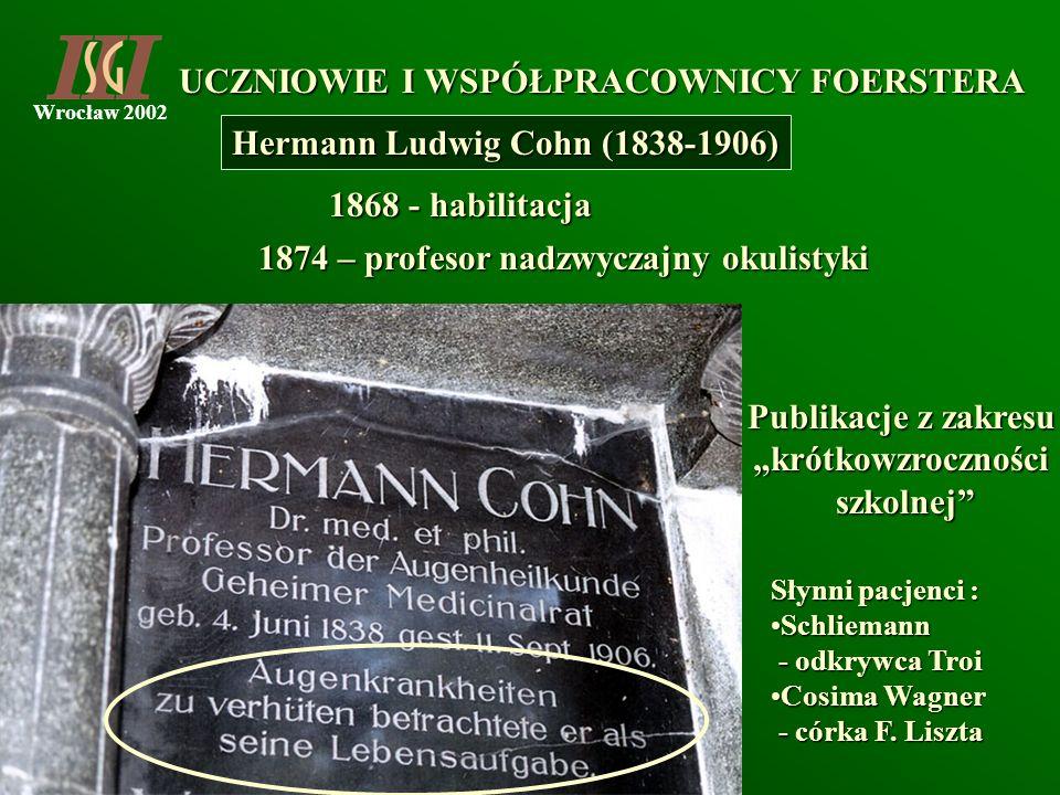 Wrocław 2002 UCZNIOWIE I WSPÓŁPRACOWNICY FOERSTERA Hermann Ludwig Cohn (1838-1906) 1868 - habilitacja 1874 – profesor nadzwyczajny okulistyki Publikac