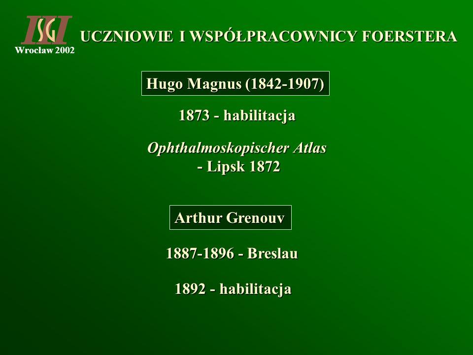Wrocław 2002 Hugo Magnus (1842-1907) 1873 - habilitacja Ophthalmoskopischer Atlas - Lipsk 1872 - Lipsk 1872 Arthur Grenouv 1887-1896 - Breslau 1892 -