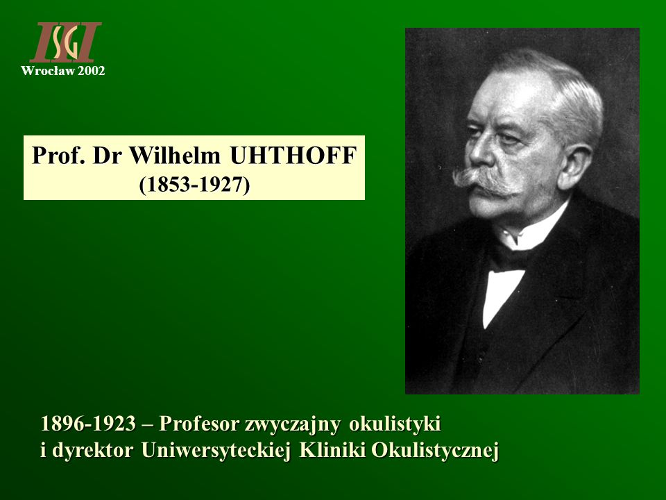 Wrocław 2002 Prof. Dr Wilhelm UHTHOFF (1853-1927) 1896-1923 – Profesor zwyczajny okulistyki i dyrektor Uniwersyteckiej Kliniki Okulistycznej