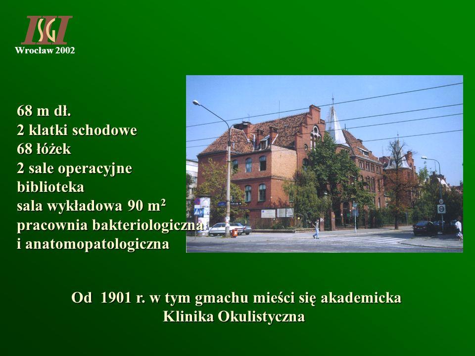 Wrocław 2002 Od 1901 r. w tym gmachu mieści się akademicka Klinika Okulistyczna 68 m dł. 2 klatki schodowe 68 łóżek 2 sale operacyjne biblioteka sala