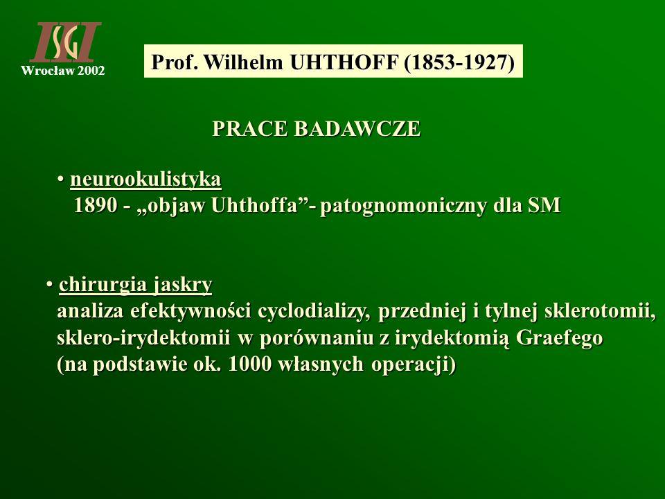 Wrocław 2002 Prof. Wilhelm UHTHOFF (1853-1927) PRACE BADAWCZE neurookulistyka neurookulistyka 1890 - objaw Uhthoffa- patognomoniczny dla SM 1890 - obj