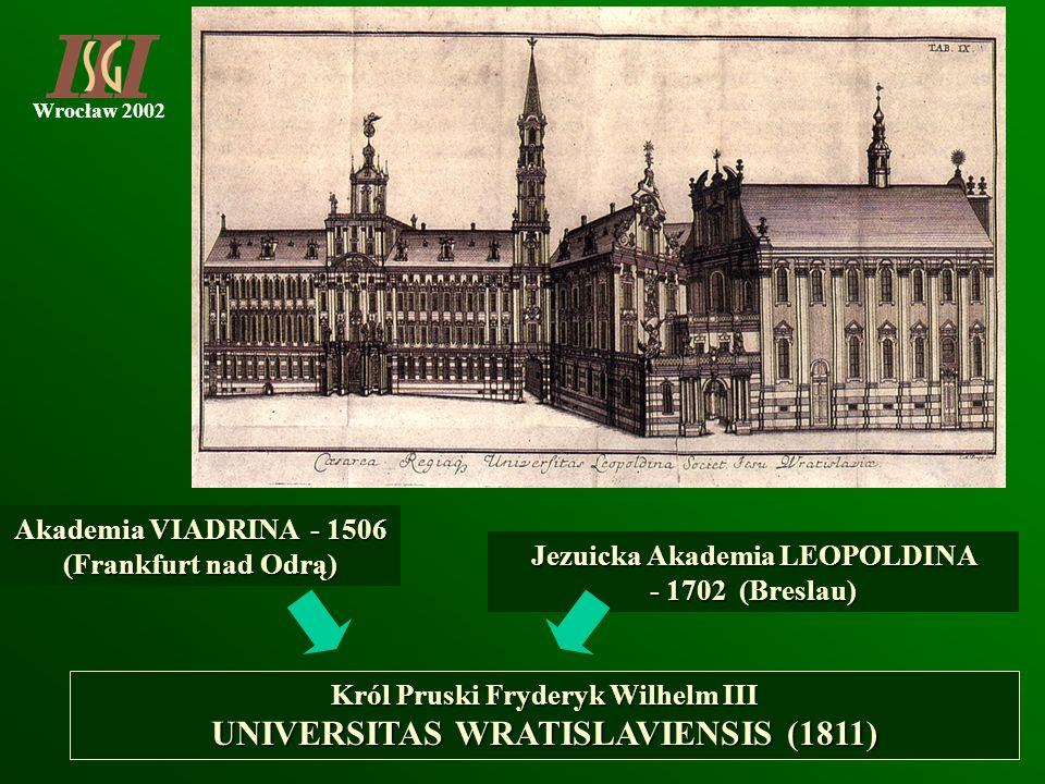 Wrocław 2002 Jezuicka Akademia LEOPOLDINA - 1702 (Breslau) Akademia VIADRINA - 1506 (Frankfurt nad Odrą) Król Pruski Fryderyk Wilhelm III UNIVERSITAS