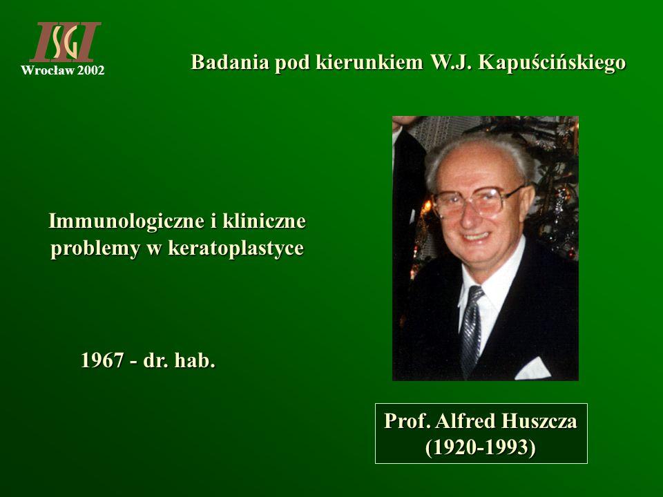 Wrocław 2002 Badania pod kierunkiem W.J. Kapuścińskiego Prof. Alfred Huszcza (1920-1993) Immunologiczne i kliniczne problemy w keratoplastyce 1967 - d