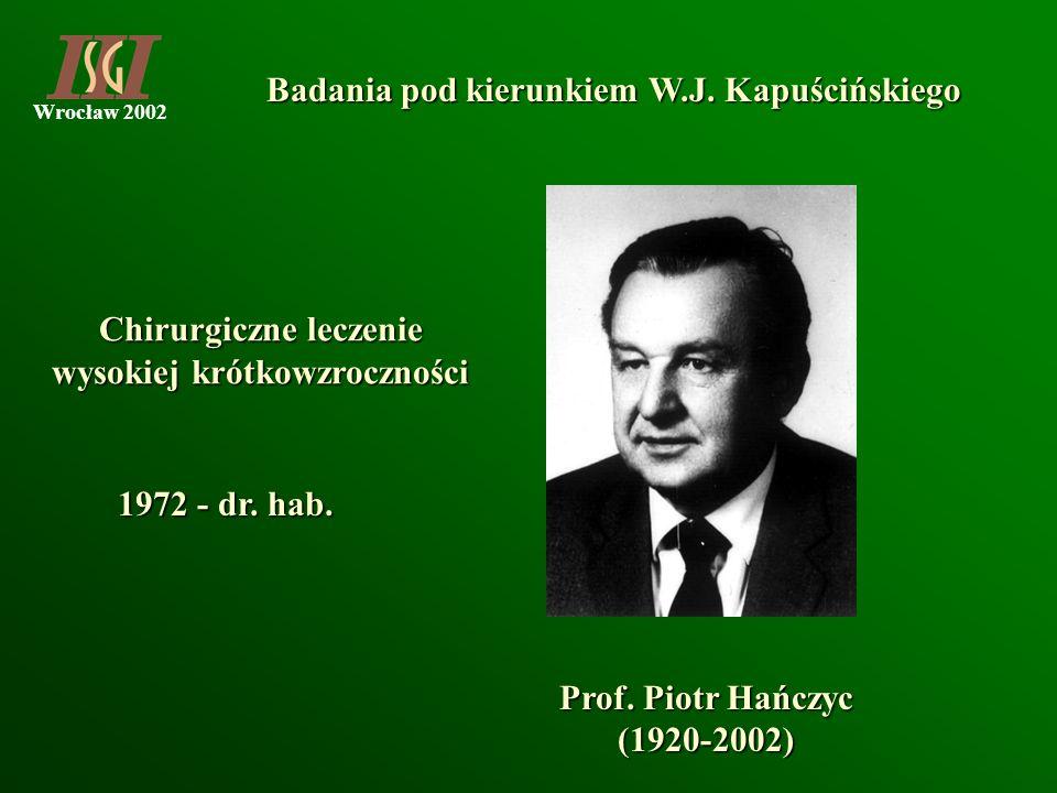 Wrocław 2002 Badania pod kierunkiem W.J. Kapuścińskiego Prof. Piotr Hańczyc (1920-2002) Chirurgiczne leczenie wysokiej krótkowzroczności 1972 - dr. ha