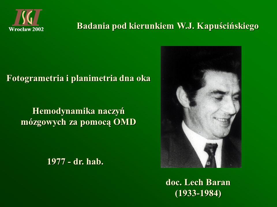 Wrocław 2002 Badania pod kierunkiem W.J. Kapuścińskiego doc. Lech Baran (1933-1984) Fotogrametria i planimetria dna oka 1977 - dr. hab. Hemodynamika n