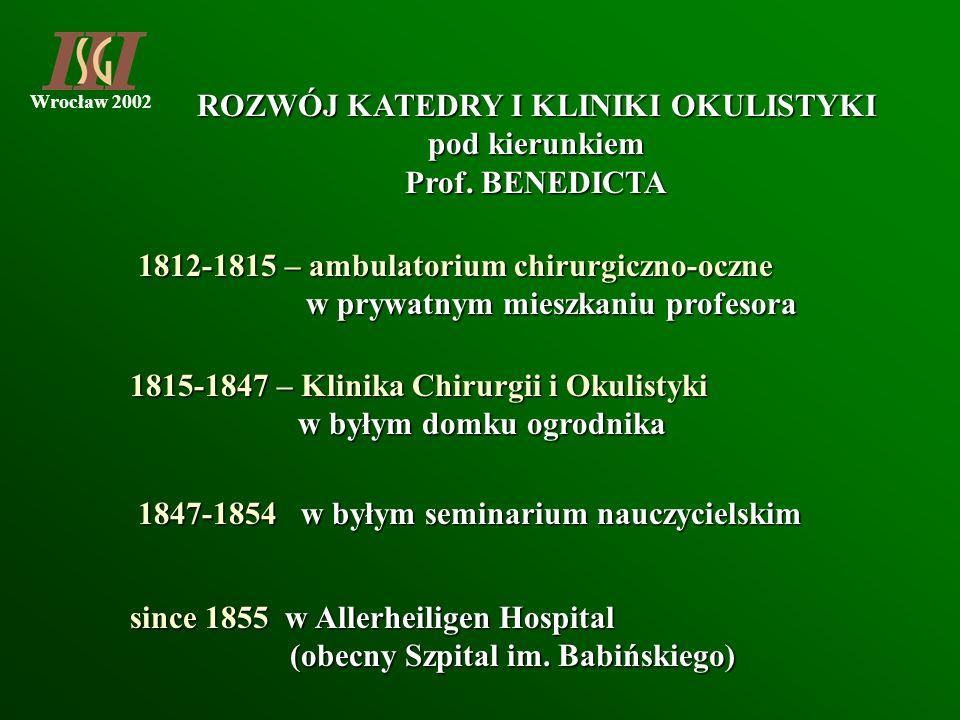 Wrocław 2002 ROZWÓJ KATEDRY I KLINIKI OKULISTYKI pod kierunkiem Prof. BENEDICTA 1812-1815 – ambulatorium chirurgiczno-oczne w prywatnym mieszkaniu pro