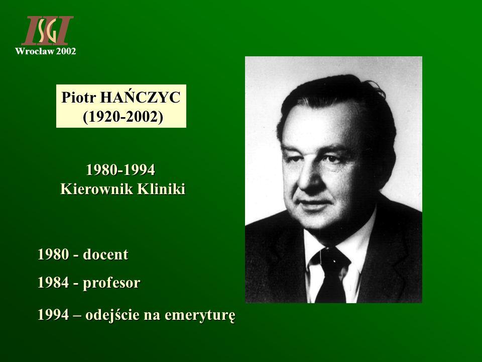 Wrocław 2002 Piotr HAŃCZYC (1920-2002) (1920-2002) 1980 - docent 1984 - profesor 1994 – odejście na emeryturę 1980-1994 Kierownik Kliniki