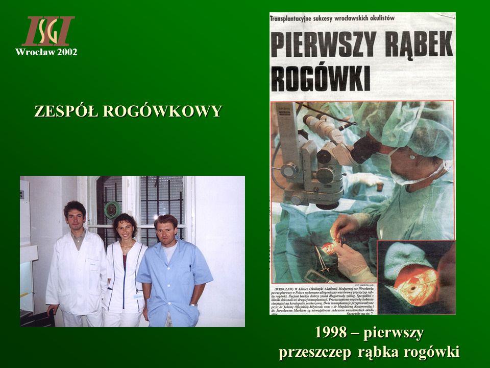 Wrocław 2002 1998 – pierwszy przeszczep rąbka rogówki ZESPÓŁ ROGÓWKOWY