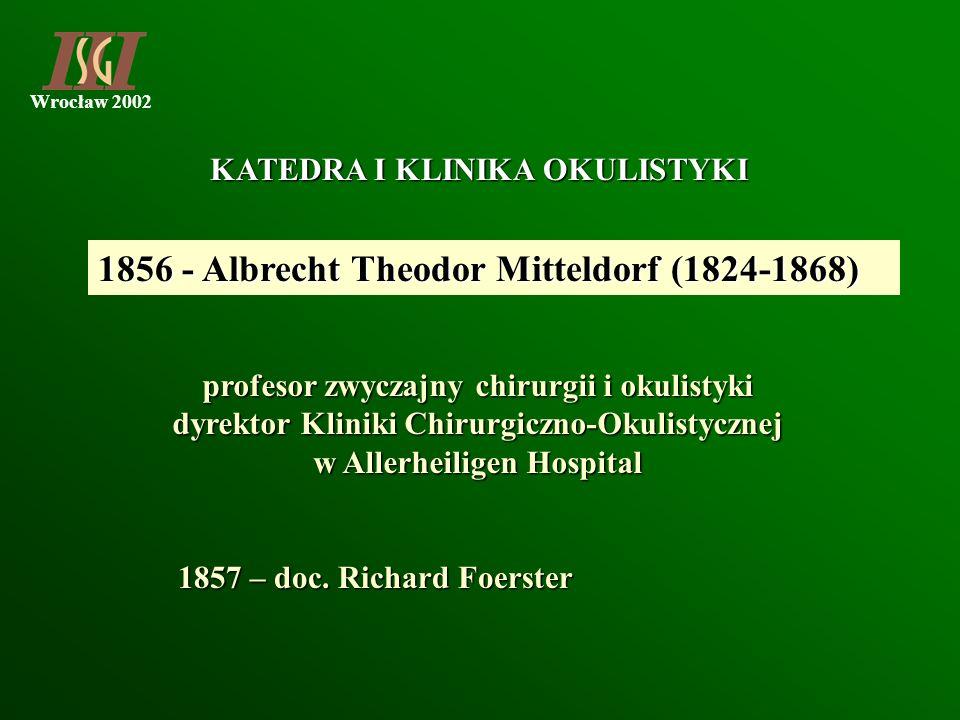 Wrocław 2002 1856 - Albrecht Theodor Mitteldorf (1824-1868) 1857 – doc. Richard Foerster KATEDRA I KLINIKA OKULISTYKI profesor zwyczajny chirurgii i o