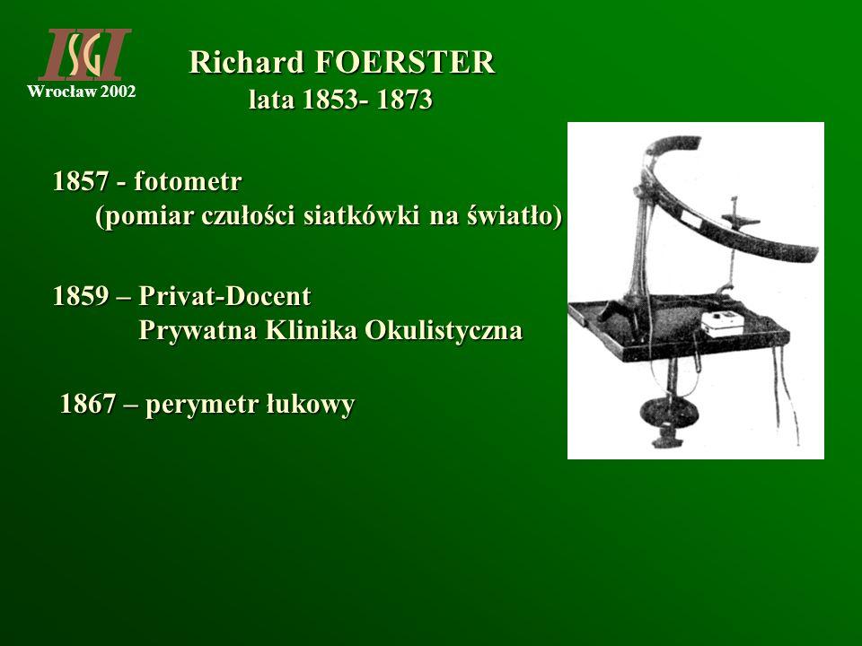 Wrocław 2002 1857 - fotometr (pomiar czułości siatkówki na światło) (pomiar czułości siatkówki na światło) 1867 – perymetr łukowy Richard FOERSTER Ric