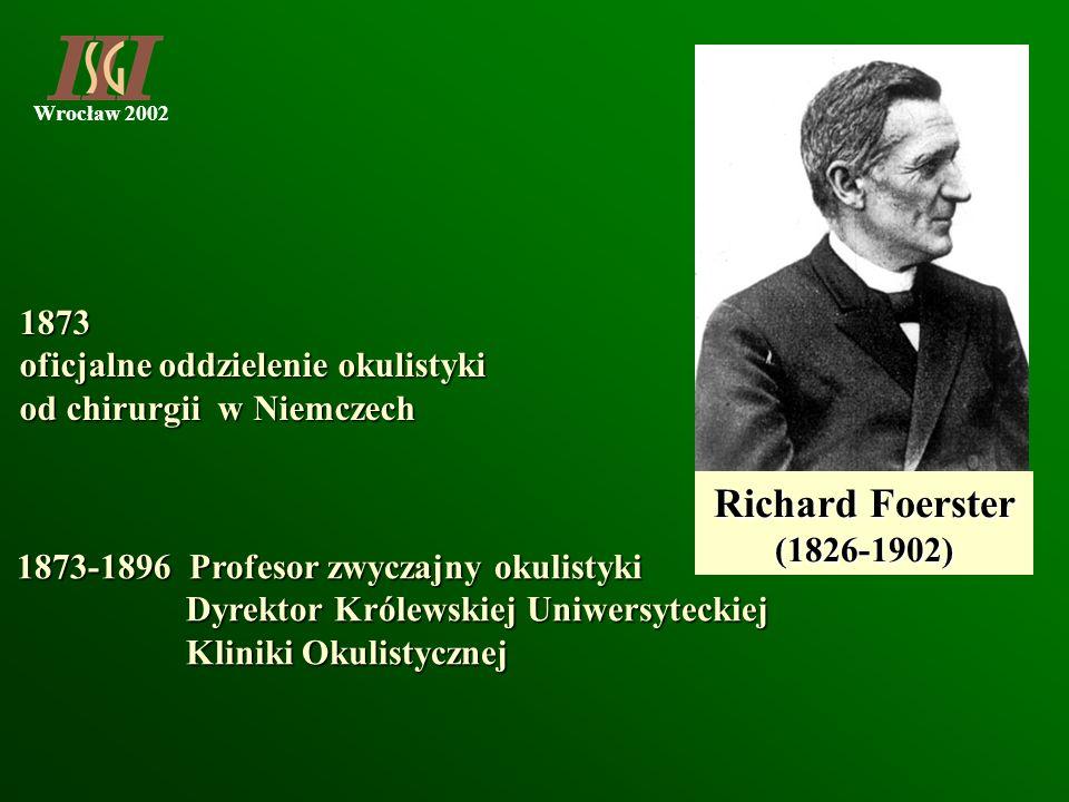 Wrocław 2002 1873 oficjalne oddzielenie okulistyki od chirurgii w Niemczech Richard Foerster (1826-1902) 1873-1896 Profesor zwyczajny okulistyki 1873-